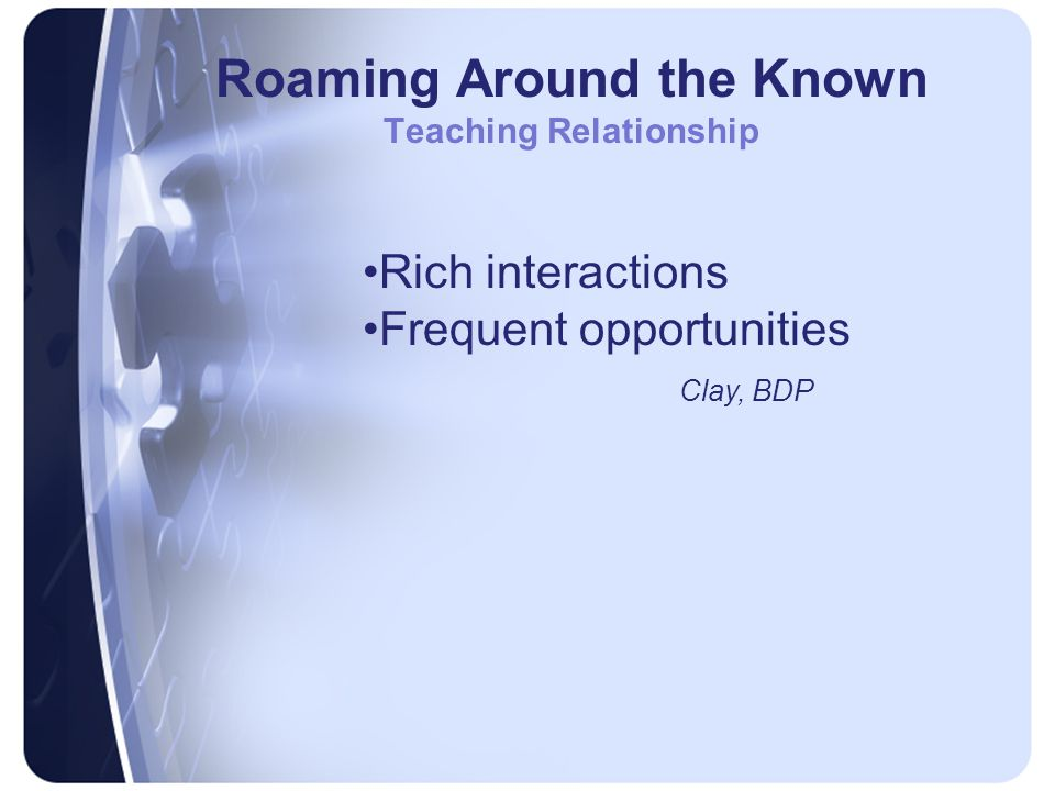 Roaming Around the Known Teaching Relationship Rich interactions Frequent opportunities Clay, BDP