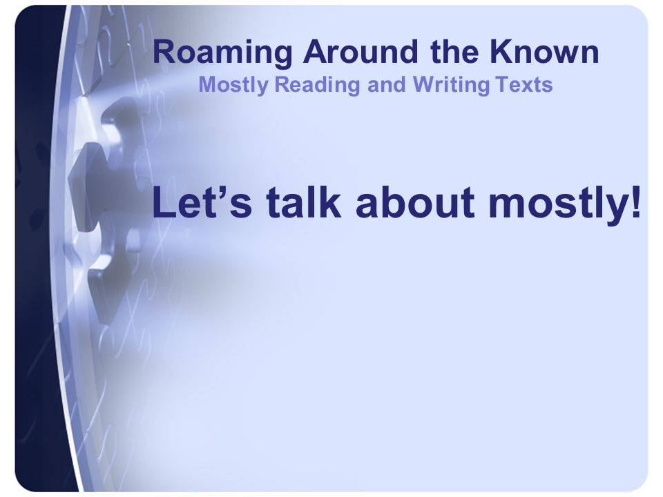 Roaming Around the Known Mostly Reading and Writing Texts Let's talk about mostly!