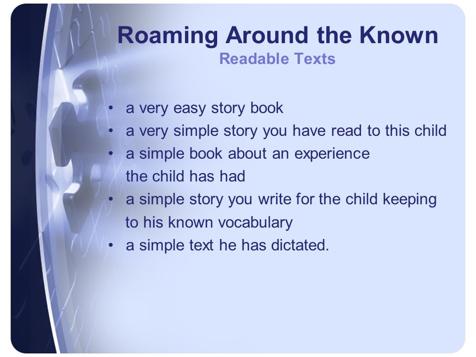 Roaming Around the Known Readable Texts a very easy story book a very simple story you have read to this child a simple book about an experience the child has had a simple story you write for the child keeping to his known vocabulary a simple text he has dictated.