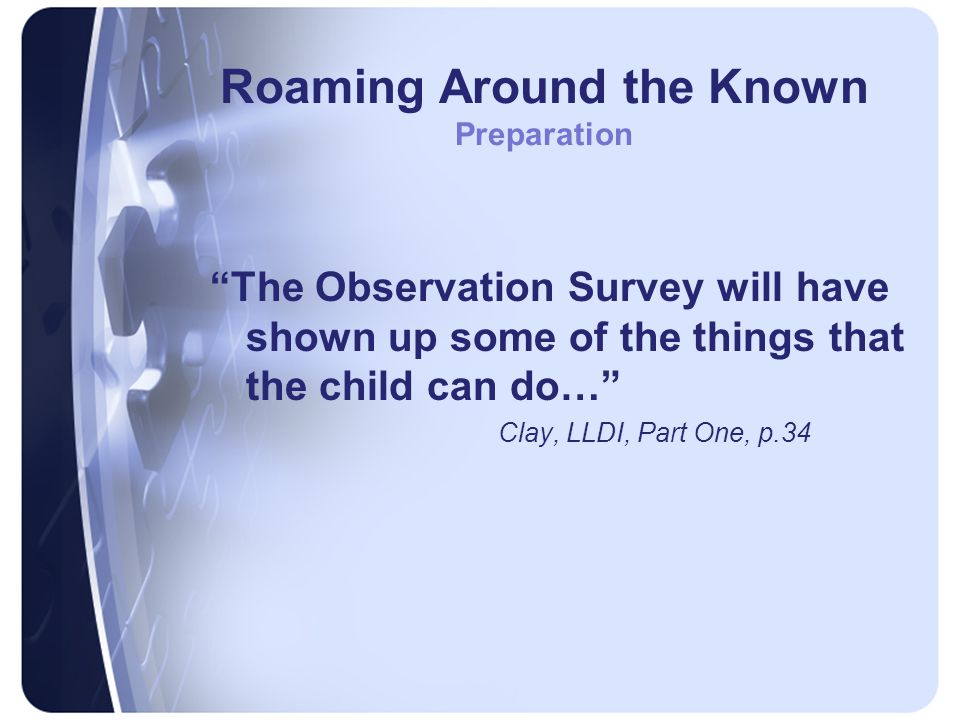 Roaming Around the Known Preparation The Observation Survey will have shown up some of the things that the child can do… Clay, LLDI, Part One, p.34