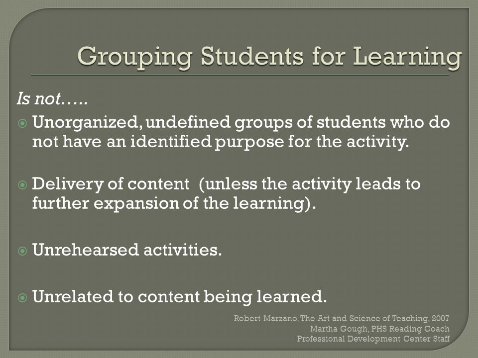 Is not…..  Unorganized, undefined groups of students who do not have an identified purpose for the activity.  Delivery of content (unless the activi