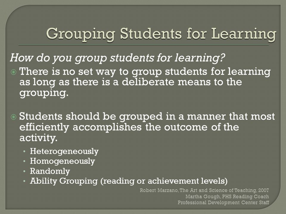How do you group students for learning?  There is no set way to group students for learning as long as there is a deliberate means to the grouping. 