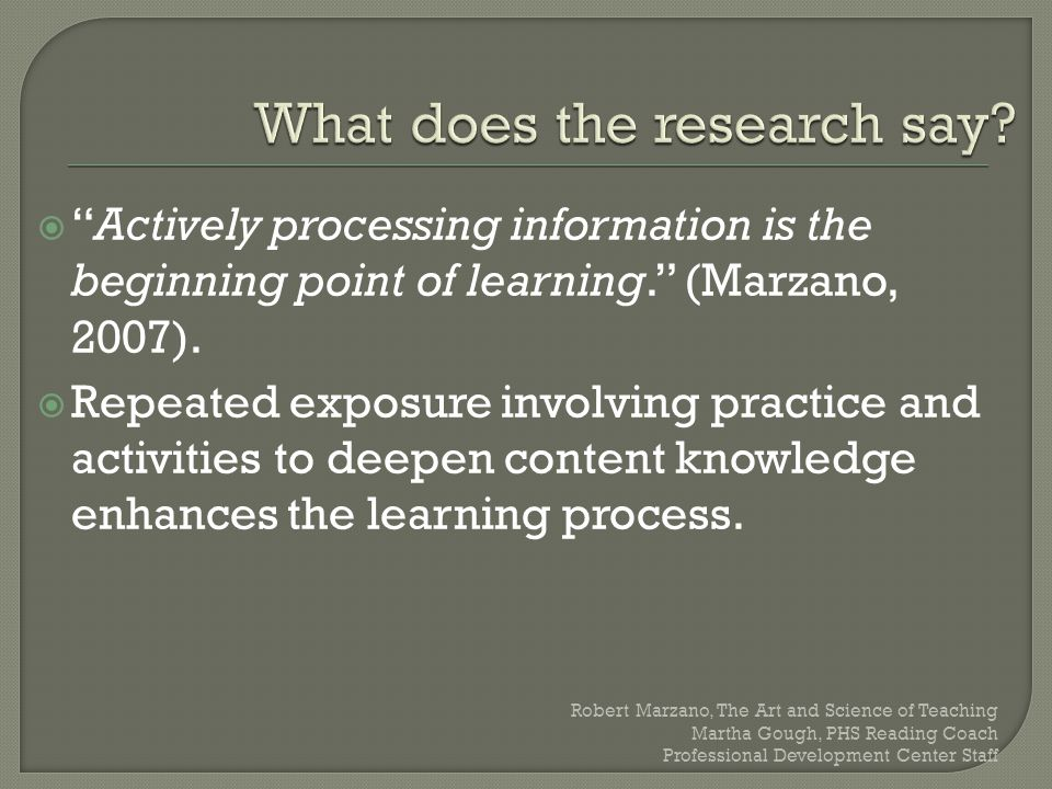 " ""Actively processing information is the beginning point of learning."" (Marzano, 2007).  Repeated exposure involving practice and activities to deep"