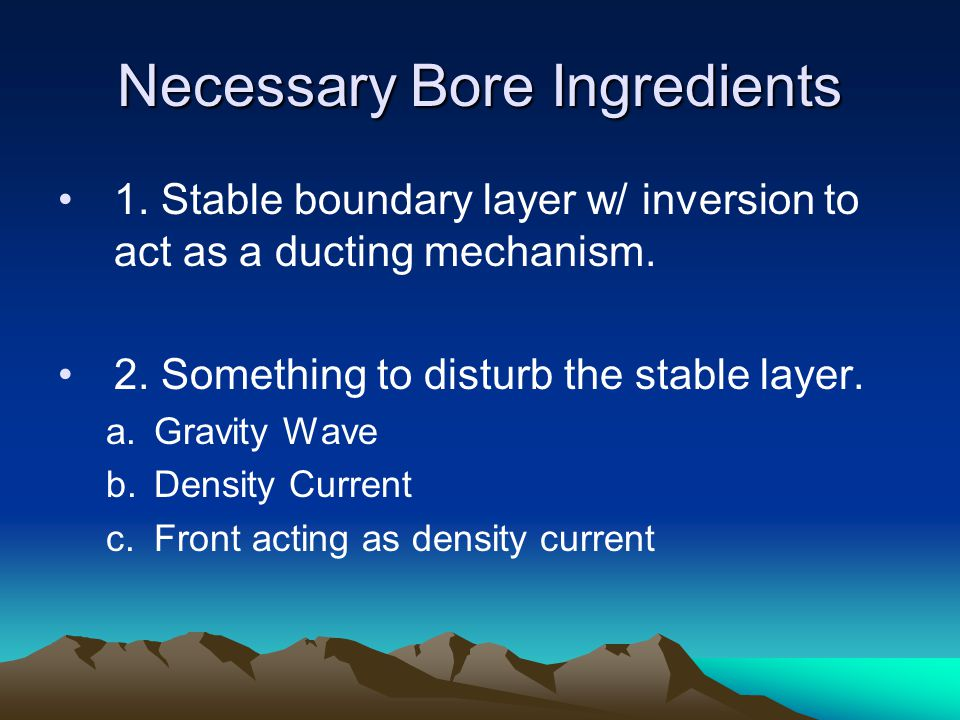 Necessary Bore Ingredients 1. Stable boundary layer w/ inversion to act as a ducting mechanism. 2. Something to disturb the stable layer. a.Gravity Wa