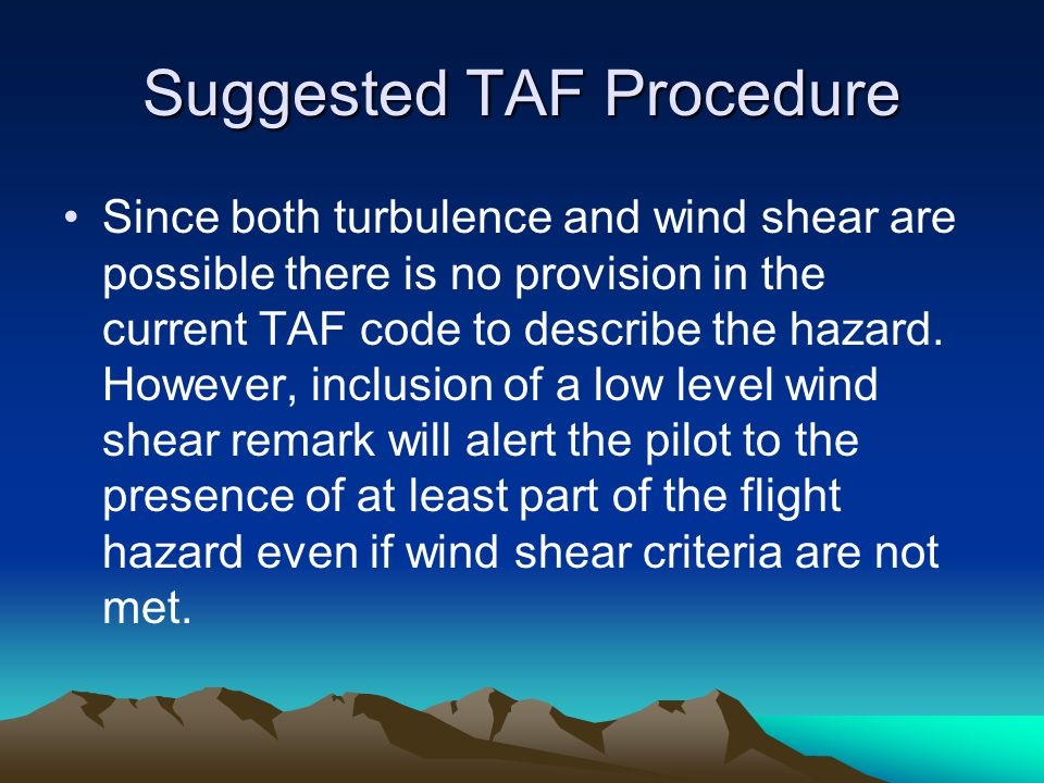Suggested TAF Procedure Since both turbulence and wind shear are possible there is no provision in the current TAF code to describe the hazard. Howeve
