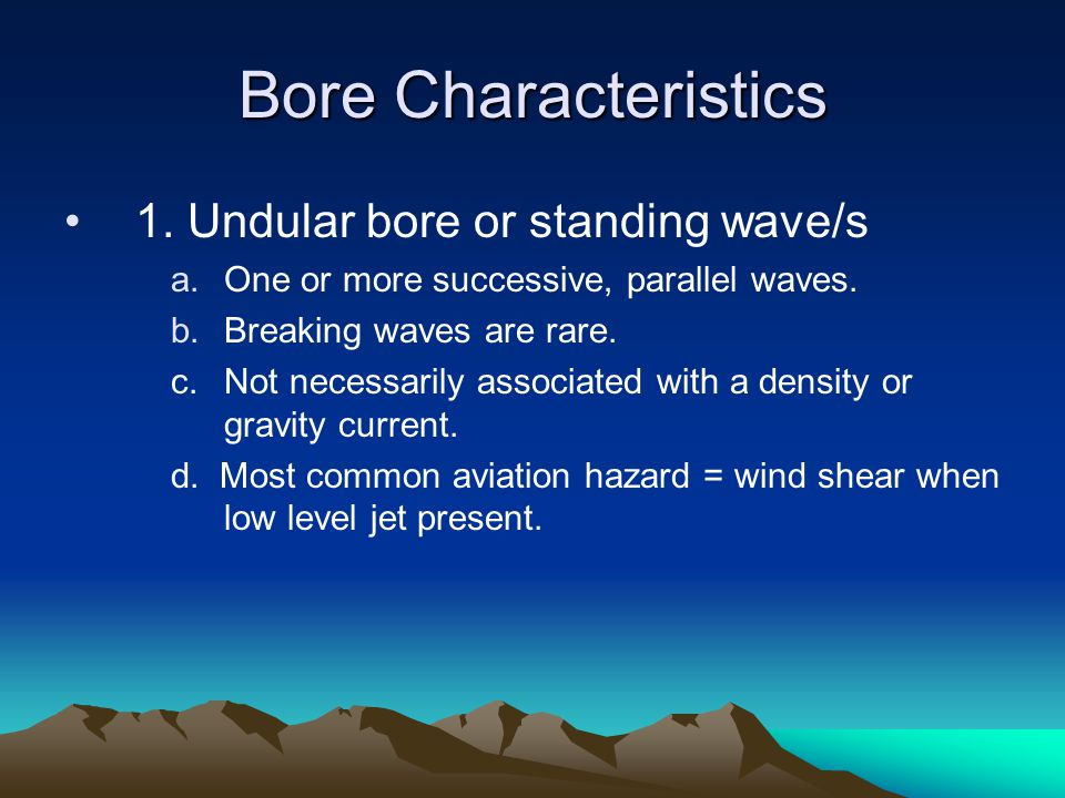 Bore Characteristics 1. Undular bore or standing wave/s a.One or more successive, parallel waves. b.Breaking waves are rare. c.Not necessarily associa