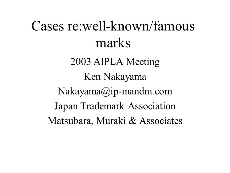 Cases re:well-known/famous marks 2003 AIPLA Meeting Ken Nakayama Nakayama@ip-mandm.com Japan Trademark Association Matsubara, Muraki & Associates