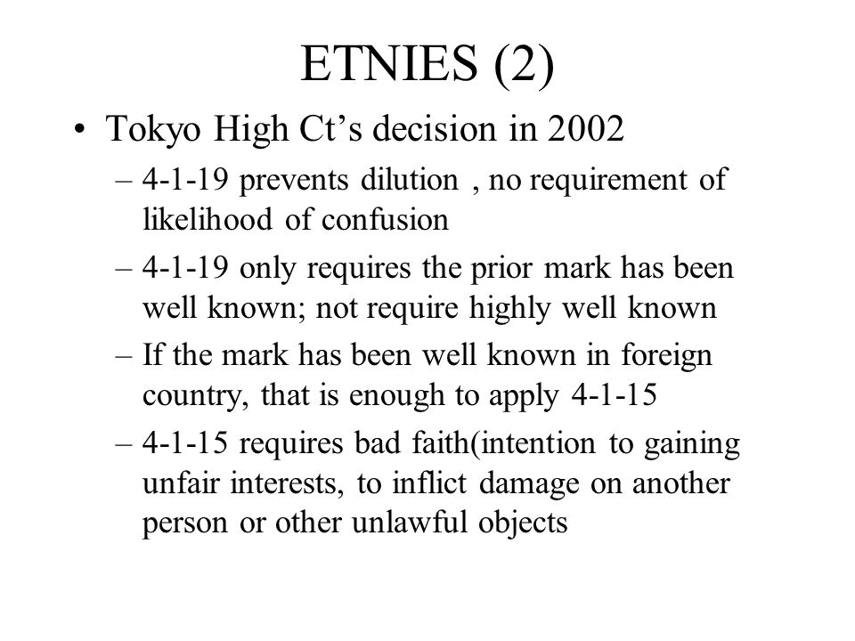 ETNIES (2) Tokyo High Ct's decision in 2002 –4-1-19 prevents dilution, no requirement of likelihood of confusion –4-1-19 only requires the prior mark has been well known; not require highly well known –If the mark has been well known in foreign country, that is enough to apply 4-1-15 –4-1-15 requires bad faith(intention to gaining unfair interests, to inflict damage on another person or other unlawful objects