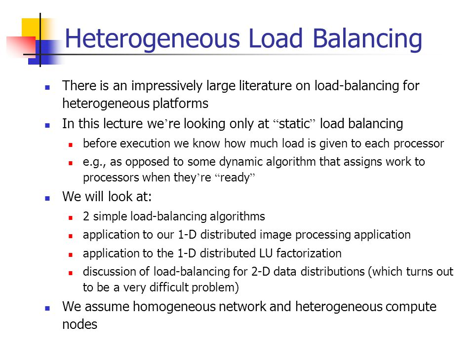 Heterogeneous Load Balancing There is an impressively large literature on load-balancing for heterogeneous platforms In this lecture we ' re looking o