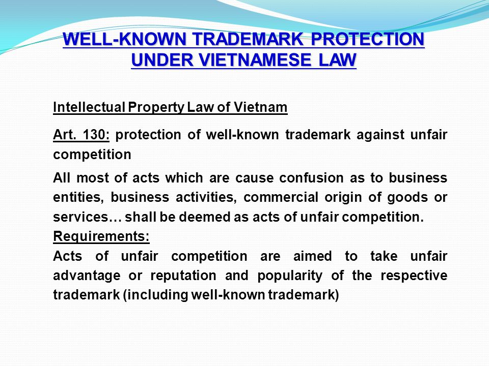 WELL-KNOWN TRADEMARK PROTECTION UNDER VIETNAMESE LAW Intellectual Property Law of Vietnam Art. 130: protection of well-known trademark against unfair