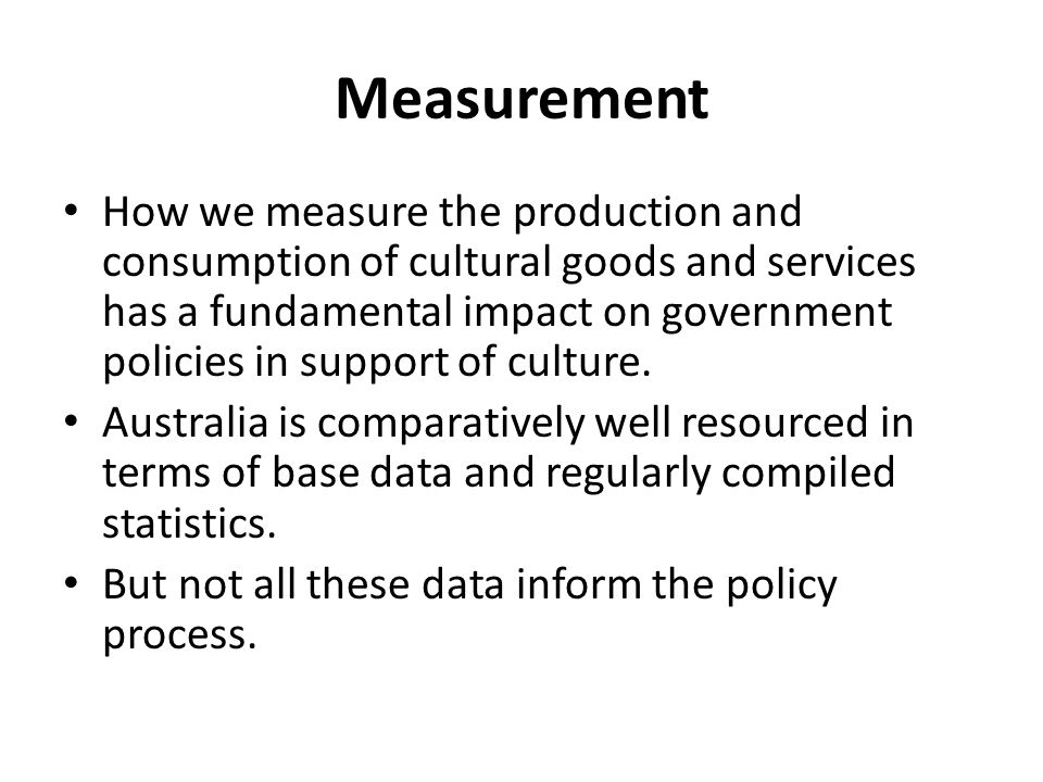 Measurement How we measure the production and consumption of cultural goods and services has a fundamental impact on government policies in support of culture.