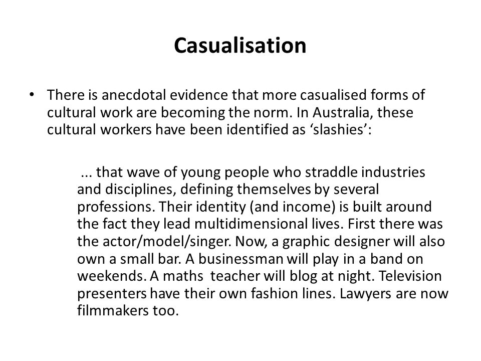 Casualisation There is anecdotal evidence that more casualised forms of cultural work are becoming the norm.