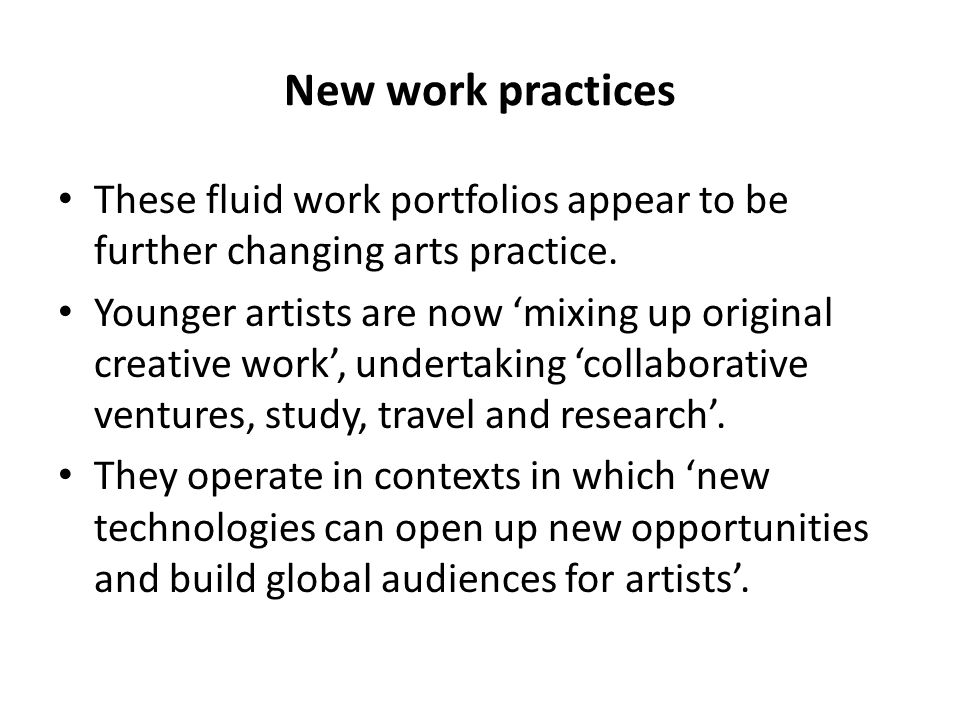 New work practices These fluid work portfolios appear to be further changing arts practice.