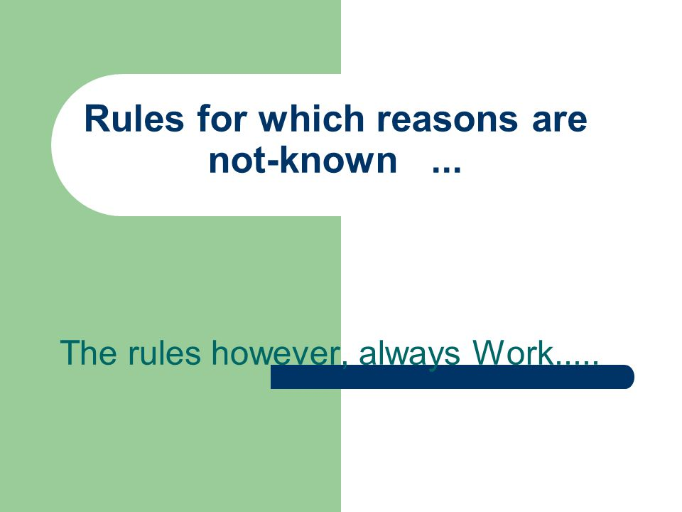 Rules for which reasons are not-known... The rules however, always Work.....