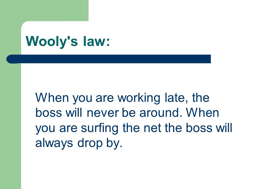 Wooly s law: When you are working late, the boss will never be around.