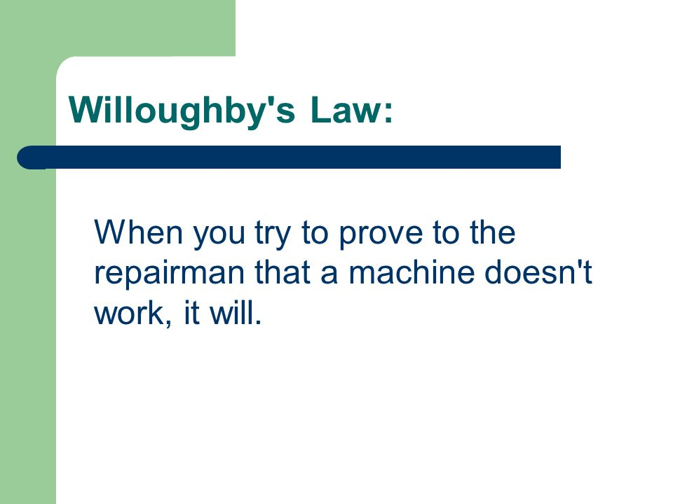 Willoughby s Law: When you try to prove to the repairman that a machine doesn t work, it will.