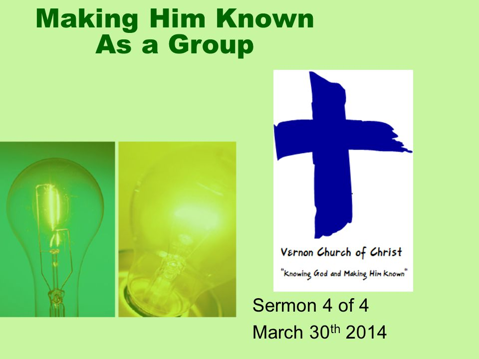 Making Him Known As a Group Sermon 4 of 4 March 30 th 2014