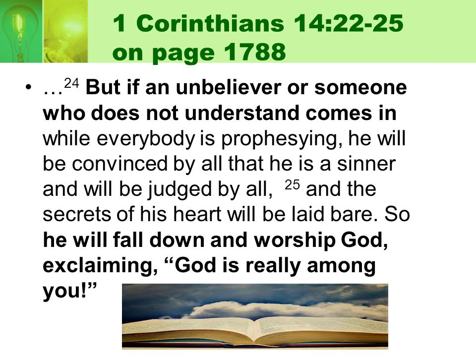 1 Corinthians 14:22-25 on page 1788 … 24 But if an unbeliever or someone who does not understand comes in while everybody is prophesying, he will be convinced by all that he is a sinner and will be judged by all, 25 and the secrets of his heart will be laid bare.