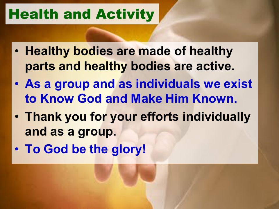 Health and Activity Healthy bodies are made of healthy parts and healthy bodies are active. As a group and as individuals we exist to Know God and Mak