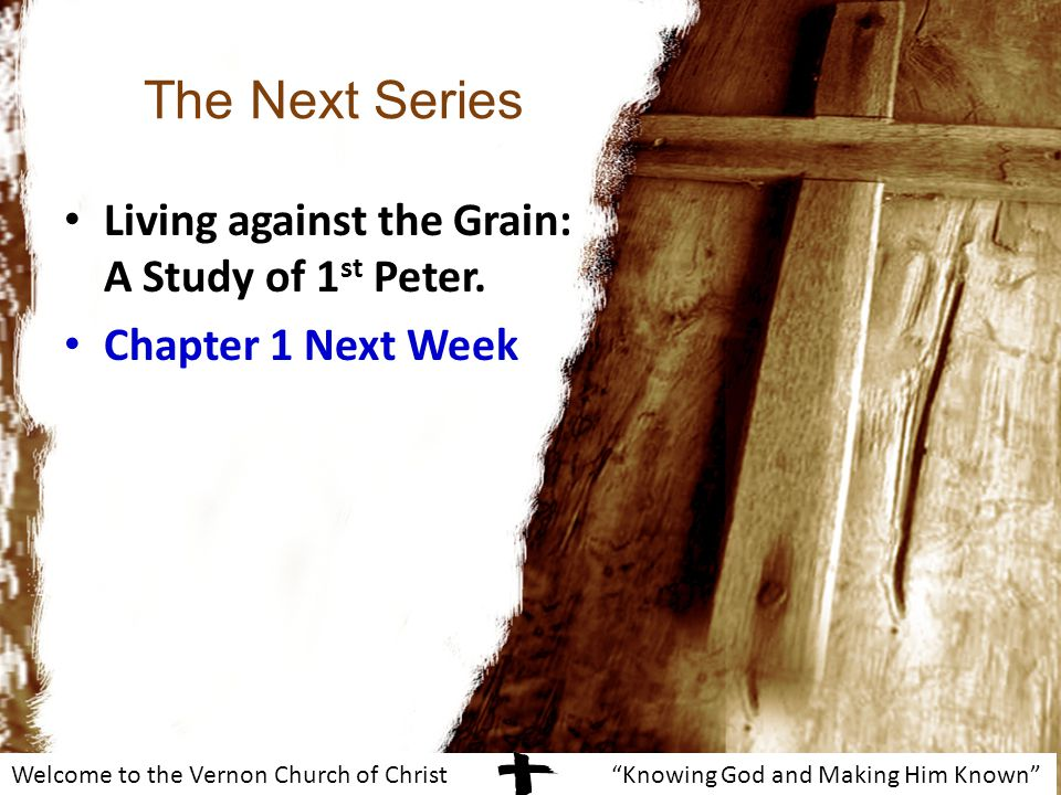Welcome to the Vernon Church of Christ Knowing God and Making Him Known The Next Series Living against the Grain: A Study of 1 st Peter.