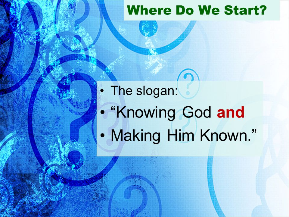 Where Do We Start The slogan: Knowing God and Making Him Known.