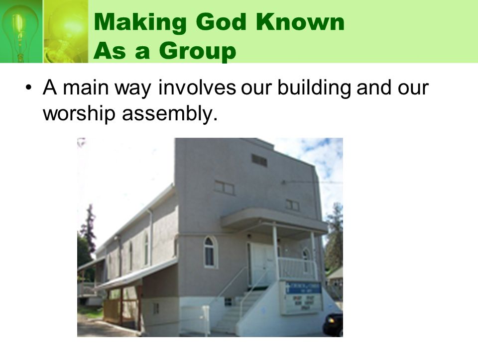 Making God Known As a Group A main way involves our building and our worship assembly.