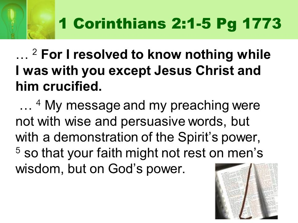 1 Corinthians 2:1-5 Pg 1773 … 2 For I resolved to know nothing while I was with you except Jesus Christ and him crucified. … 4 My message and my preac