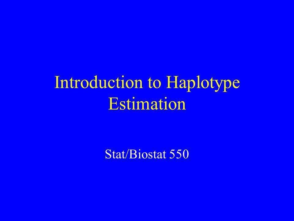 Introduction to Haplotype Estimation Stat/Biostat 550