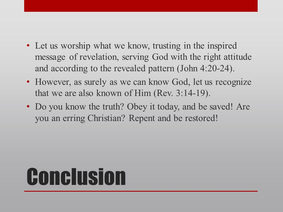 Conclusion Let us worship what we know, trusting in the inspired message of revelation, serving God with the right attitude and according to the revealed pattern (John 4:20-24).