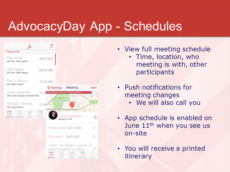 AdvocacyDay App - Schedules View full meeting schedule Time, location, who meeting is with, other participants Push notifications for meeting changes We will also call you App schedule is enabled on June 11 th when you see us on-site You will receive a printed itinerary