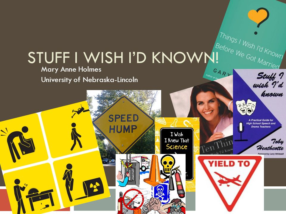 STUFF I WISH I'D KNOWN! Mary Anne Holmes University of Nebraska-Lincoln