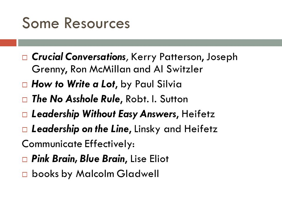 Some Resources  Crucial Conversations, Kerry Patterson, Joseph Grenny, Ron McMillan and Al Switzler  How to Write a Lot, by Paul Silvia  The No Asshole Rule, Robt.