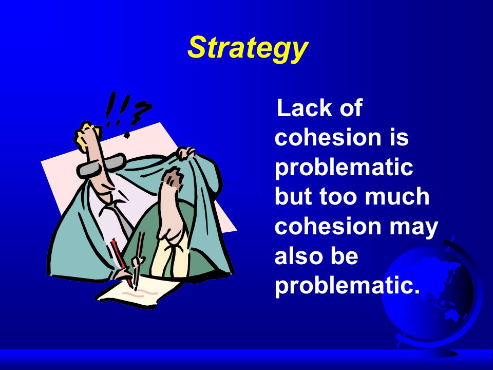 Strategy Lack of cohesion is problematic but too much cohesion may also be problematic.