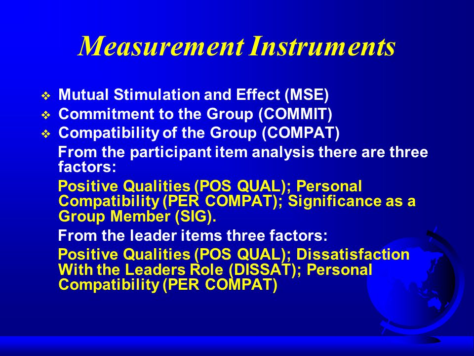 Measurement Instruments  Mutual Stimulation and Effect (MSE)  Commitment to the Group (COMMIT)  Compatibility of the Group (COMPAT) From the participant item analysis there are three factors: Positive Qualities (POS QUAL); Personal Compatibility (PER COMPAT); Significance as a Group Member (SIG).