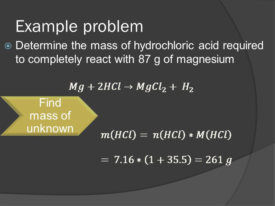 Example problem  Determine the mass of hydrochloric acid required to completely react with 87 g of magnesium Find mass of unknown