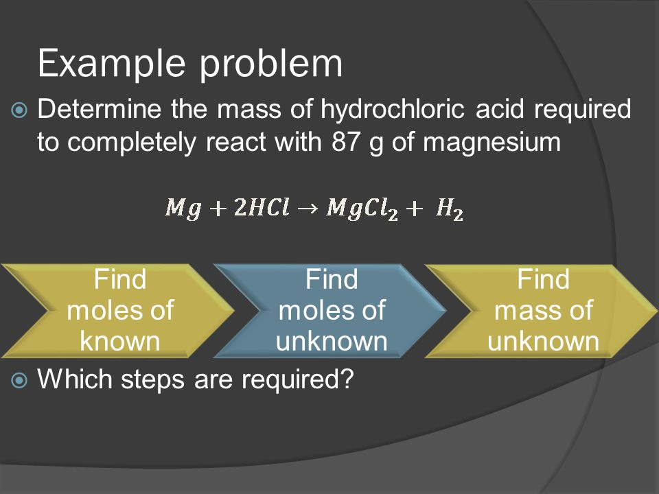 Example problem  Determine the mass of hydrochloric acid required to completely react with 87 g of magnesium  Which steps are required? Find moles o