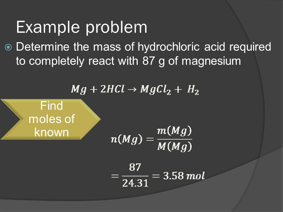 Example problem  Determine the mass of hydrochloric acid required to completely react with 87 g of magnesium Find moles of known