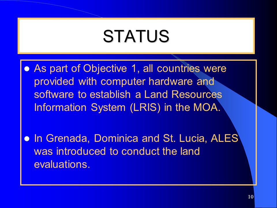 10 STATUS As part of Objective 1, all countries were provided with computer hardware and software to establish a Land Resources Information System (LRIS) in the MOA.