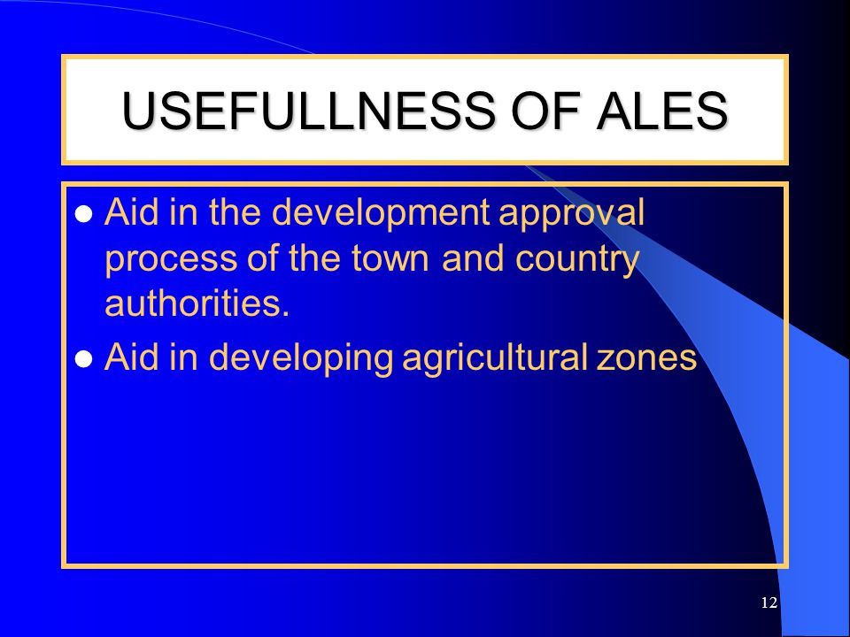 12 USEFULLNESS OF ALES Aid in the development approval process of the town and country authorities.