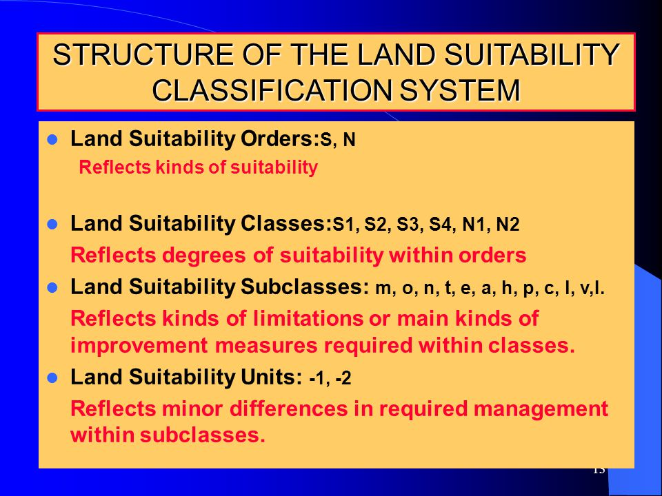 13 37 STRUCTURE OF THE LAND SUITABILITY CLASSIFICATION SYSTEM Land Suitability Orders: S, N Reflects kinds of suitability Land Suitability Classes: S1, S2, S3, S4, N1, N2 Reflects degrees of suitability within orders Land Suitability Subclasses: m, o, n, t, e, a, h, p, c, l, v,I.
