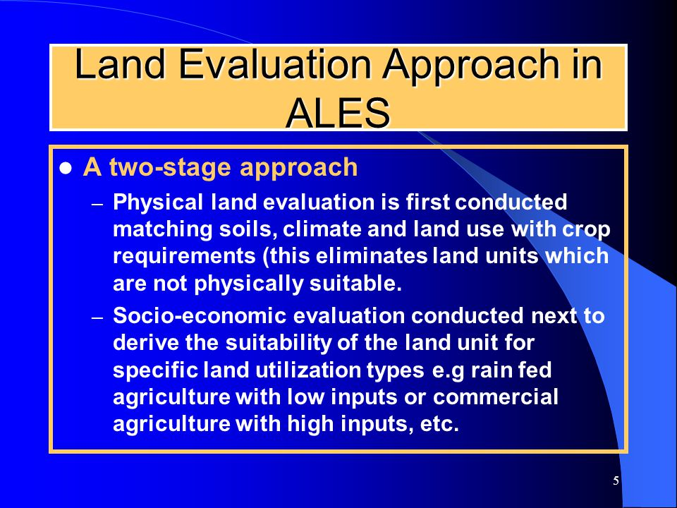5 Land Evaluation Approach in ALES A two-stage approach – Physical land evaluation is first conducted matching soils, climate and land use with crop requirements (this eliminates land units which are not physically suitable.