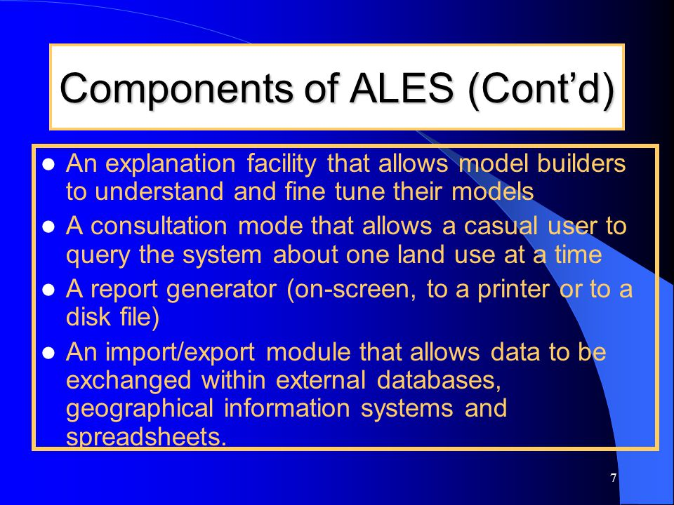 7 Components of ALES (Cont'd) An explanation facility that allows model builders to understand and fine tune their models A consultation mode that all