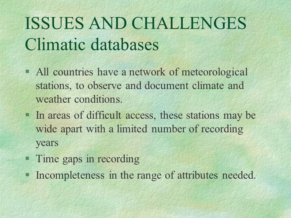 ISSUES AND CHALLENGES Climatic databases §All countries have a network of meteorological stations, to observe and document climate and weather conditi