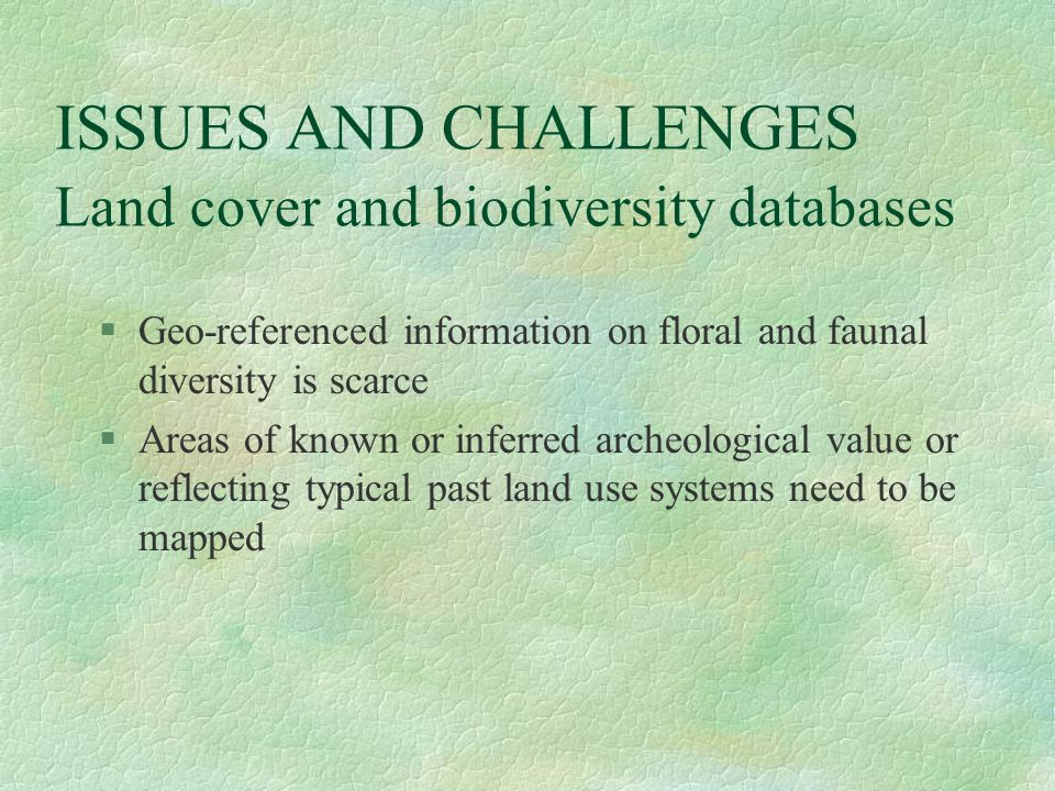 ISSUES AND CHALLENGES Land cover and biodiversity databases §Geo-referenced information on floral and faunal diversity is scarce §Areas of known or inferred archeological value or reflecting typical past land use systems need to be mapped