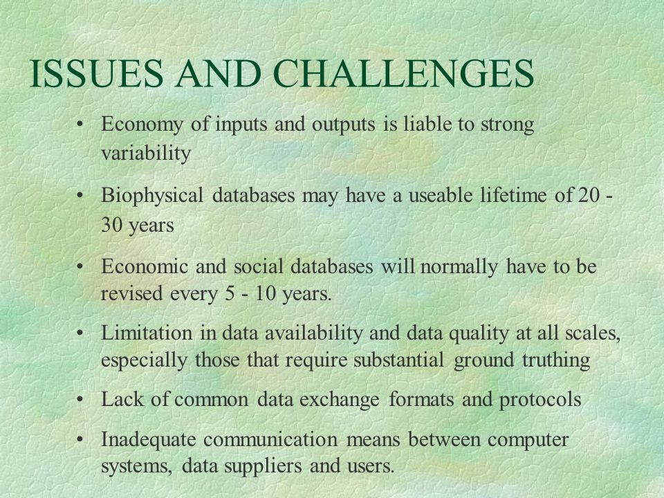 ISSUES AND CHALLENGES Economy of inputs and outputs is liable to strong variability Biophysical databases may have a useable lifetime of 20 - 30 years Economic and social databases will normally have to be revised every 5 - 10 years.