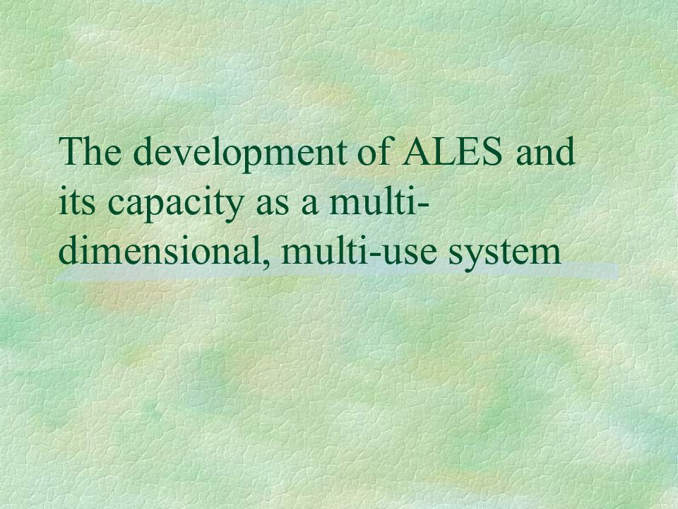The development of ALES and its capacity as a multi- dimensional, multi-use system