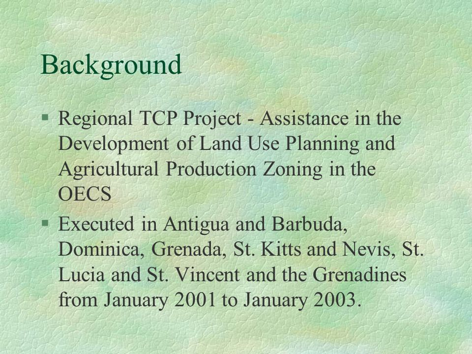 Background §Regional TCP Project - Assistance in the Development of Land Use Planning and Agricultural Production Zoning in the OECS §Executed in Anti