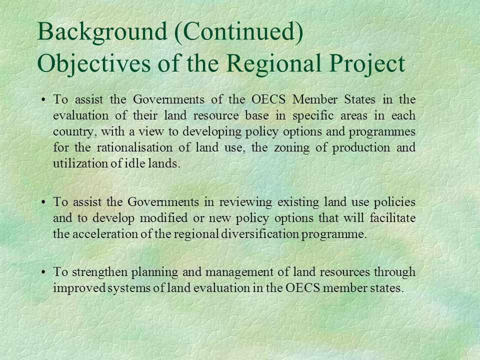 Background (Continued) Objectives of the Regional Project To assist the Governments of the OECS Member States in the evaluation of their land resource