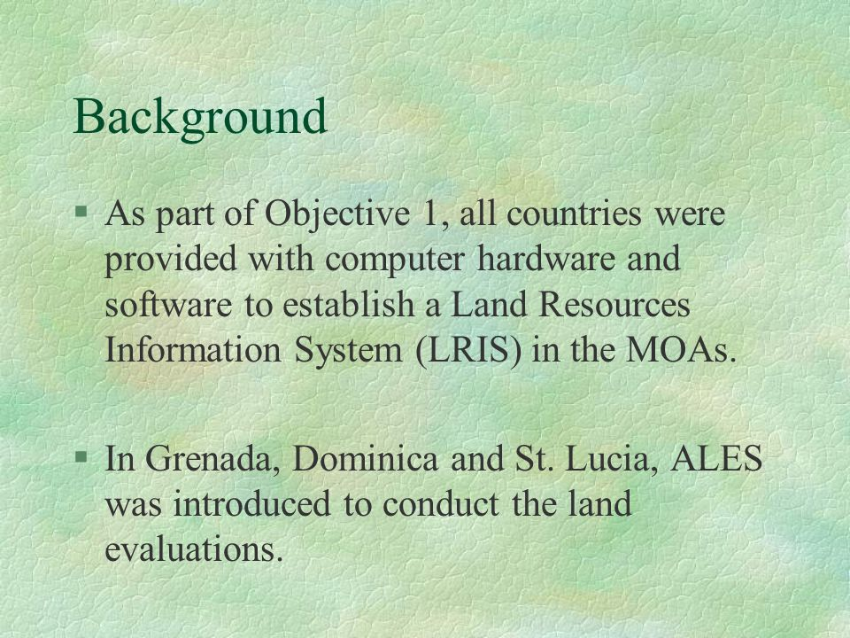 Background §As part of Objective 1, all countries were provided with computer hardware and software to establish a Land Resources Information System (LRIS) in the MOAs.