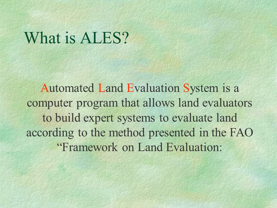 What is ALES? Automated Land Evaluation System is a computer program that allows land evaluators to build expert systems to evaluate land according to